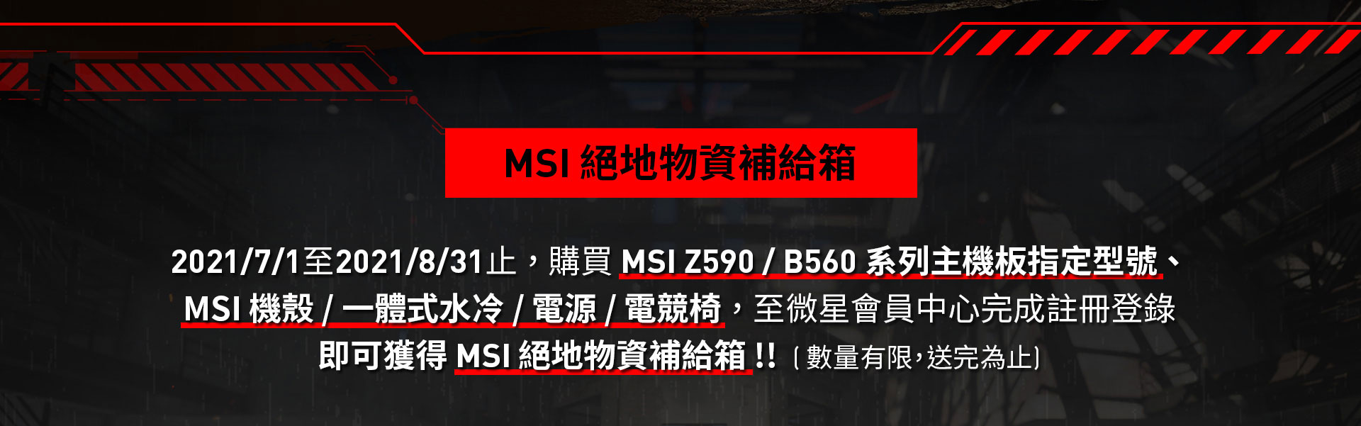 2021/7/1至2021/8/31止 , 購買 MSI Z590 / B560 系列主機板指定型號 、 MSI 機殼 / 一體式水冷 / 電源 / 電競椅 , 至微星會員中心完成註冊登錄即可獲得 MSI 絕地物資補給箱 !!  ( 數量有限,送完為止)