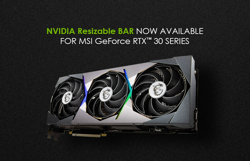 Improve Performance with Resizable BAR. Now available for MSI GeForce RTX 30 Series graphics cards